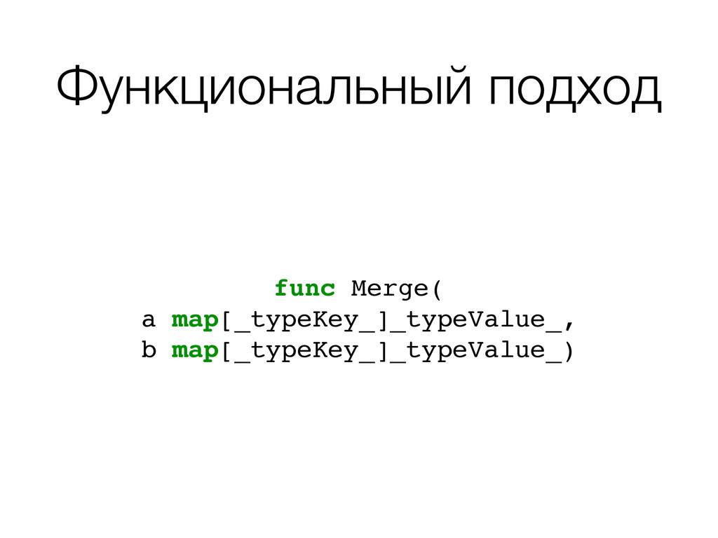 Функциональный подход func Merge(! a map[_typeK...