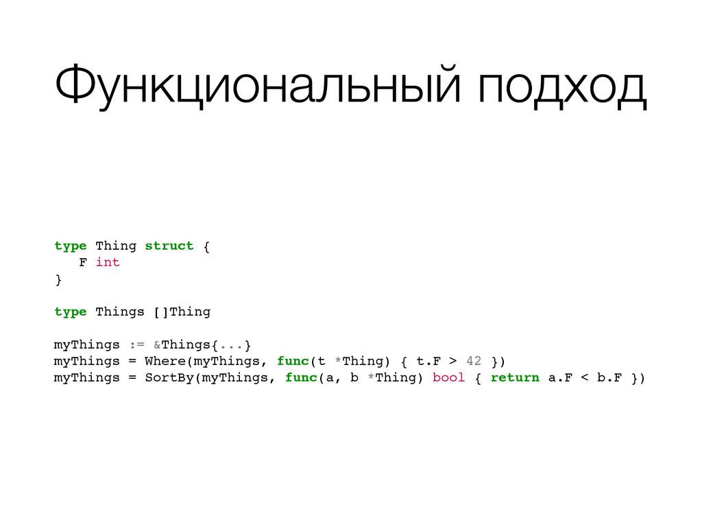 Функциональный подход type Thing struct {! ! F ...