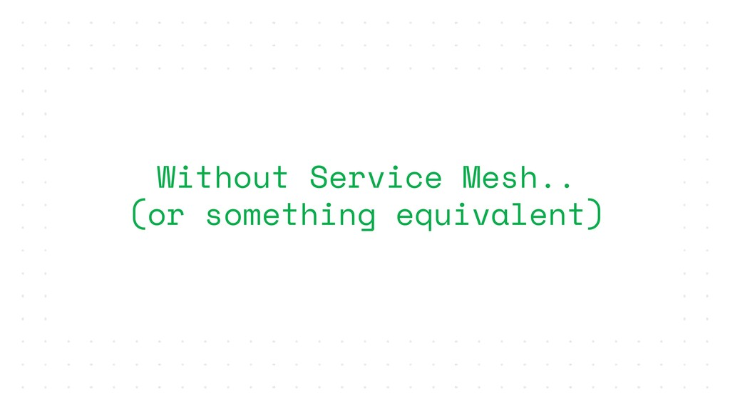 Without Service Mesh.. (or something equivalent)