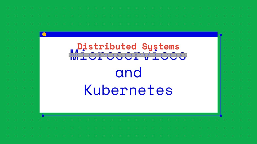 Microservices and Kubernetes Distributed Systems