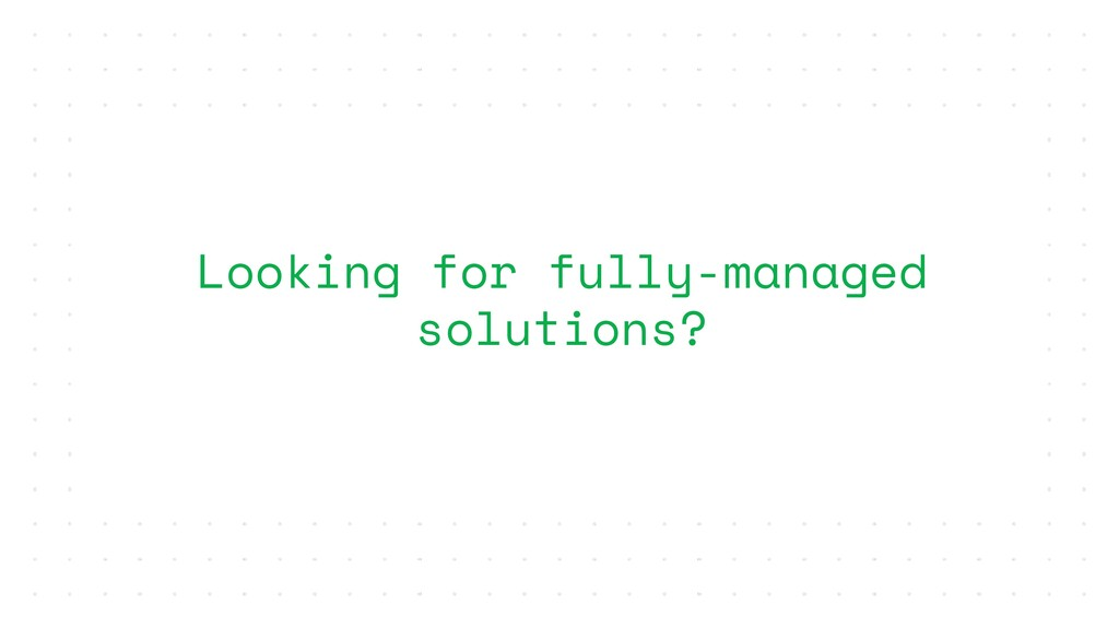 Looking for fully-managed solutions?
