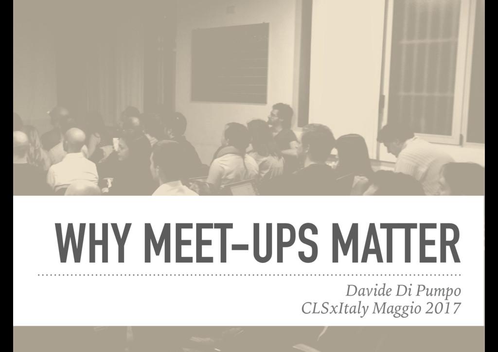 WHY MEET-UPS MATTER Davide Di Pumpo CLSxItaly M...