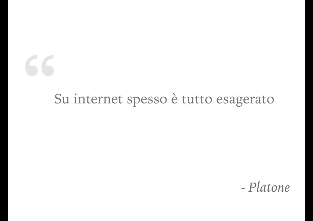 """"""" Su internet spesso è tutto esagerato - Platone"""