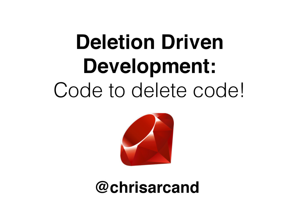 @chrisarcand Deletion Driven Development: Code ...