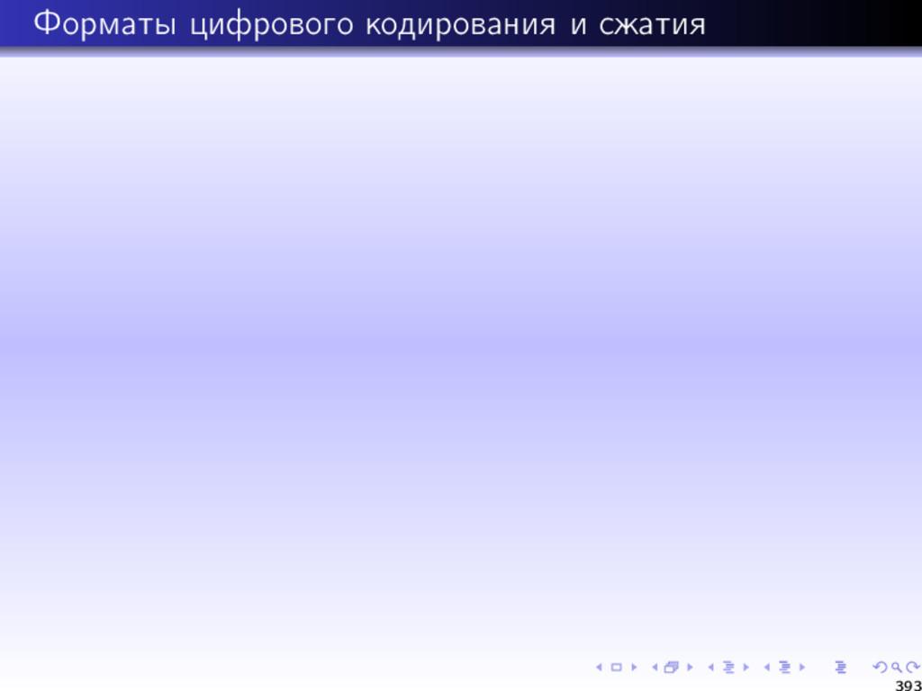 Форматы цифрового кодирования и сжатия 393