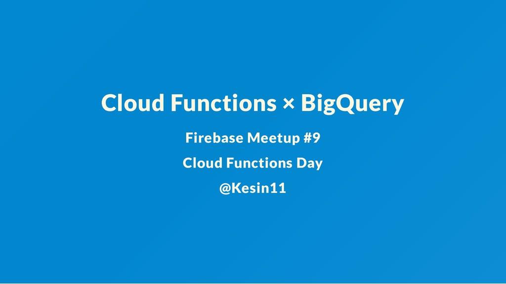 Cloud Functions × BigQuery Firebase Meetup #9 C...