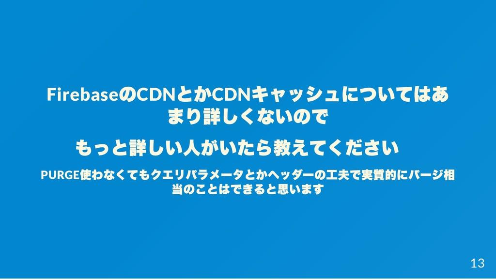 Firebase のCDN とかCDN キャッシュについてはあ まり詳しくないので もっと詳し...