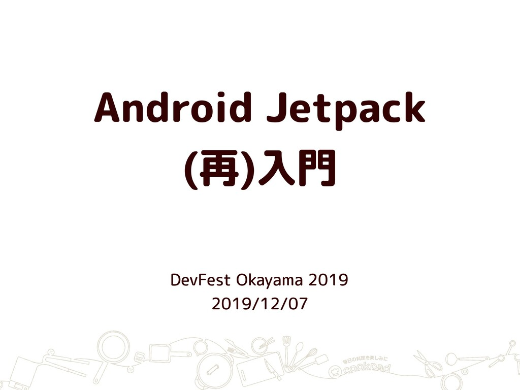 Android Jetpack (再)入門 DevFest Okayama 2019 2019...