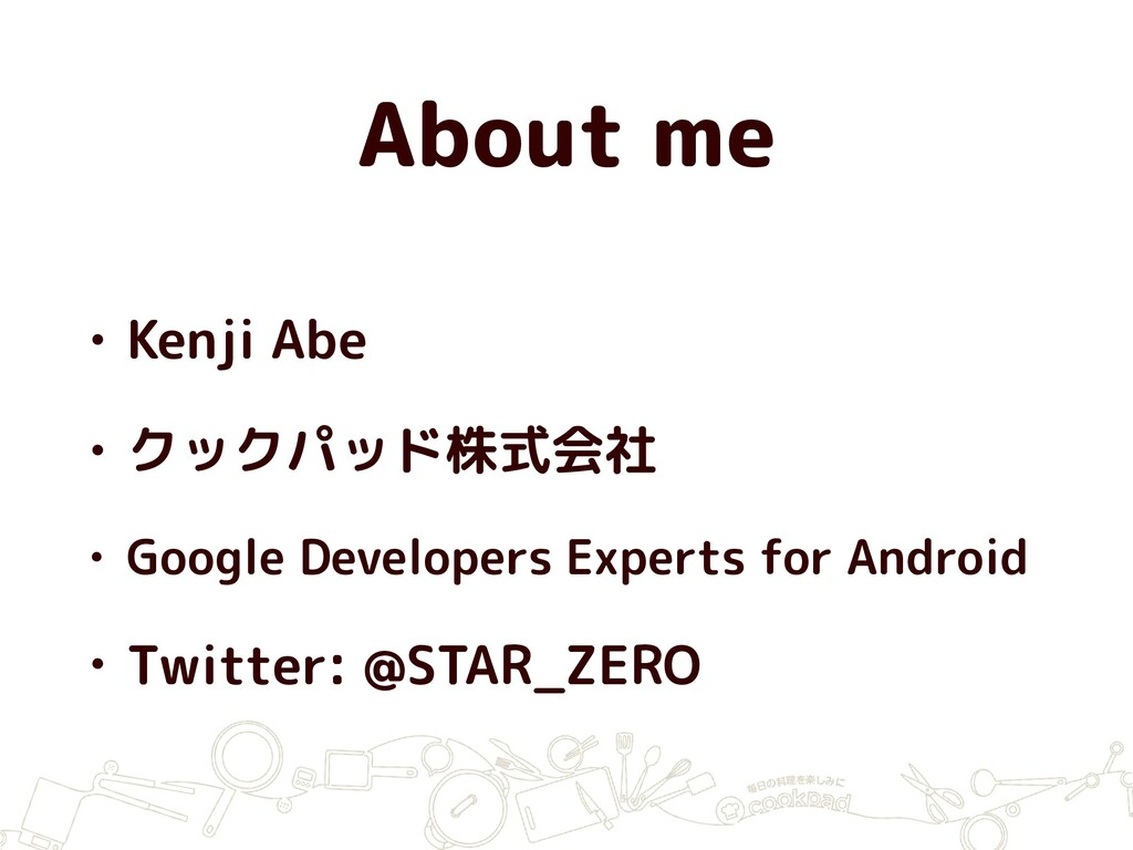 About me • Kenji Abe • クックパッド株式会社 • Google Deve...
