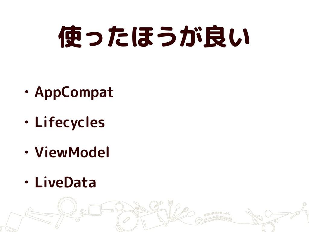使ったほうが良い • AppCompat • Lifecycles • ViewModel •...
