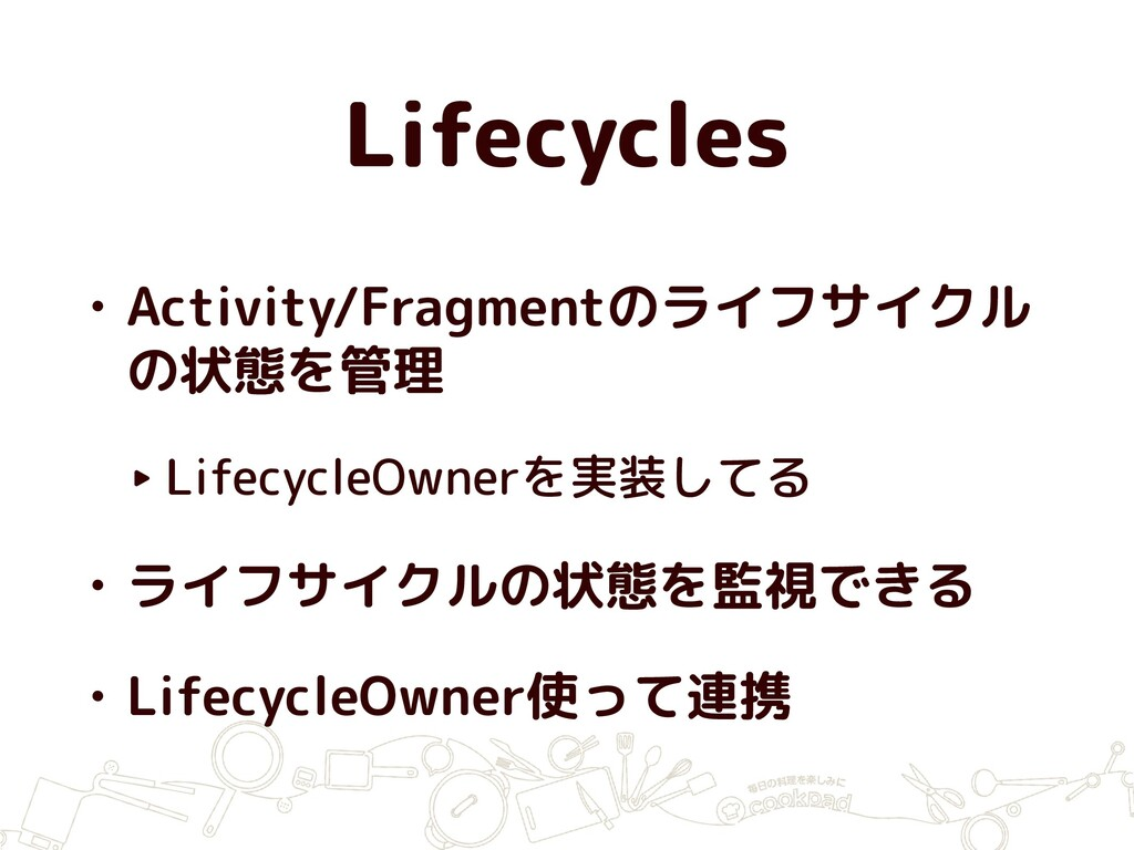 Lifecycles • Activity/Fragmentのライフサイクル の状態を管理 ‣...