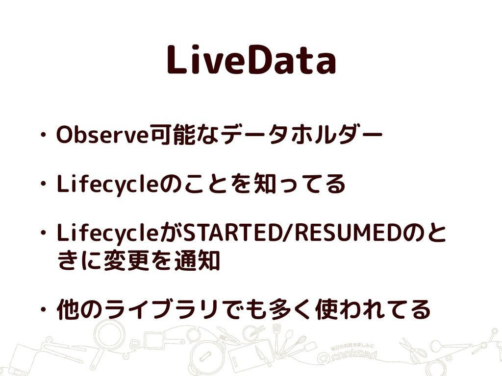 LiveData • Observe可能なデータホルダー • Lifecycleのことを知って...