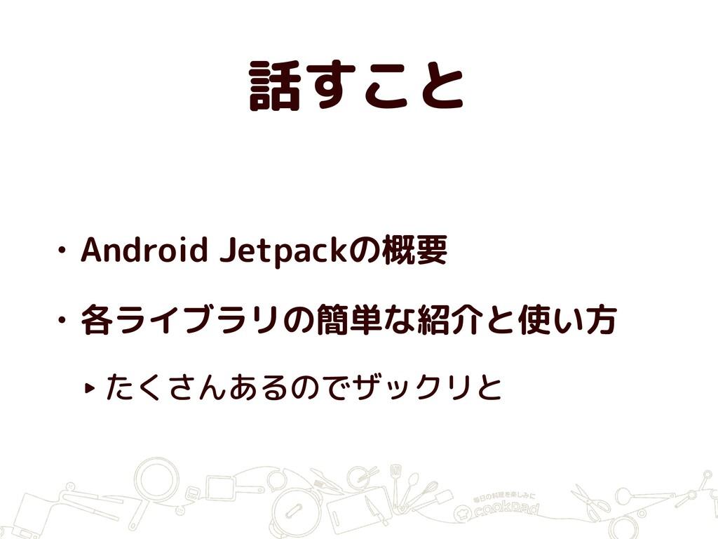 話すこと • Android Jetpackの概要 • 各ライブラリの簡単な紹介と使い方 ‣ ...