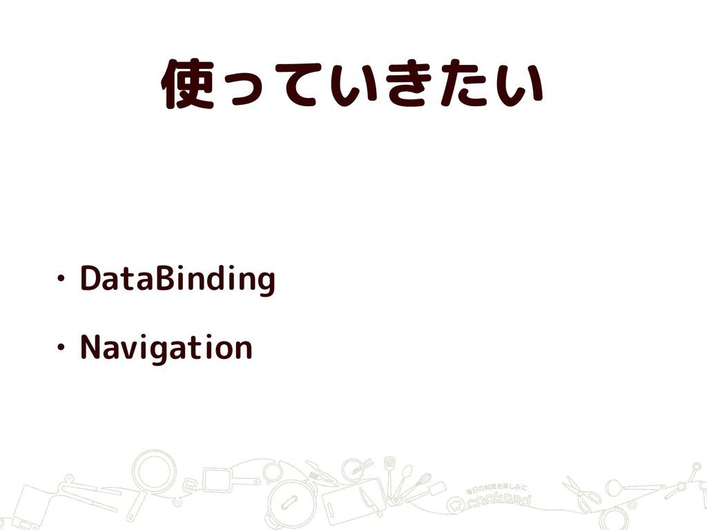 使っていきたい • DataBinding • Navigation