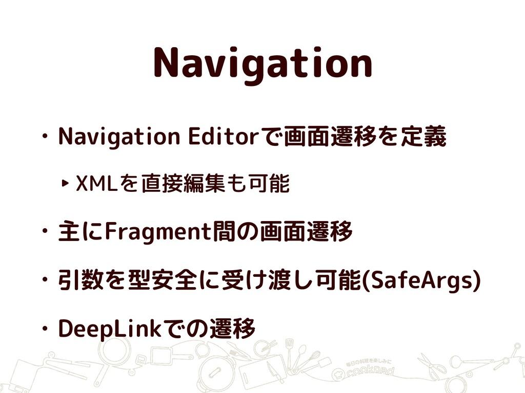 Navigation • Navigation Editorで画面遷移を定義 ‣ XMLを直接...