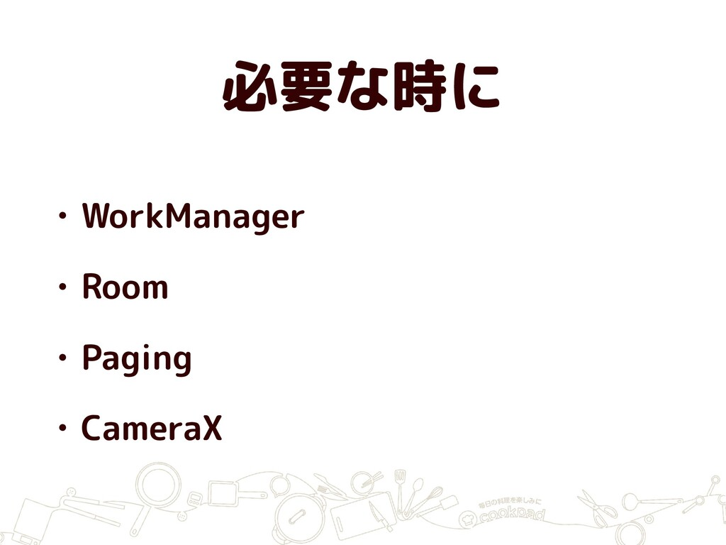 必要な時に • WorkManager • Room • Paging • CameraX