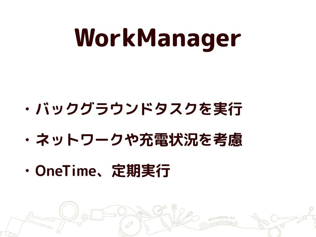 WorkManager • バックグラウンドタスクを実行 • ネットワークや充電状況を考慮 •...