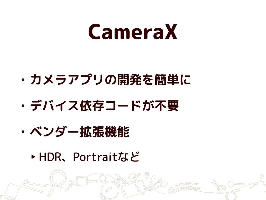 CameraX • カメラアプリの開発を簡単に • デバイス依存コードが不要 • ベンダー拡張...