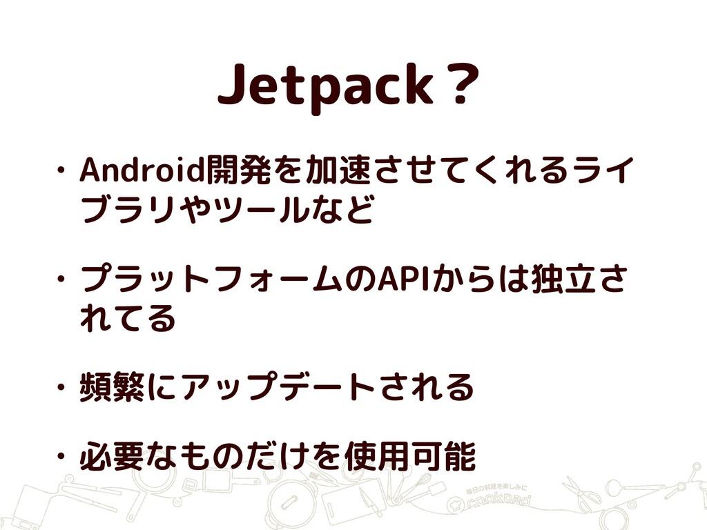 Jetpack? • Android開発を加速させてくれるライ ブラリやツールなど • プラッ...