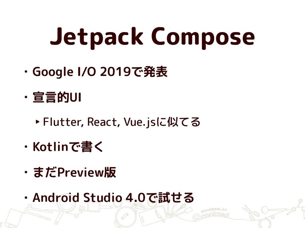 Jetpack Compose • Google I/O 2019で発表 • 宣言的UI ‣ ...