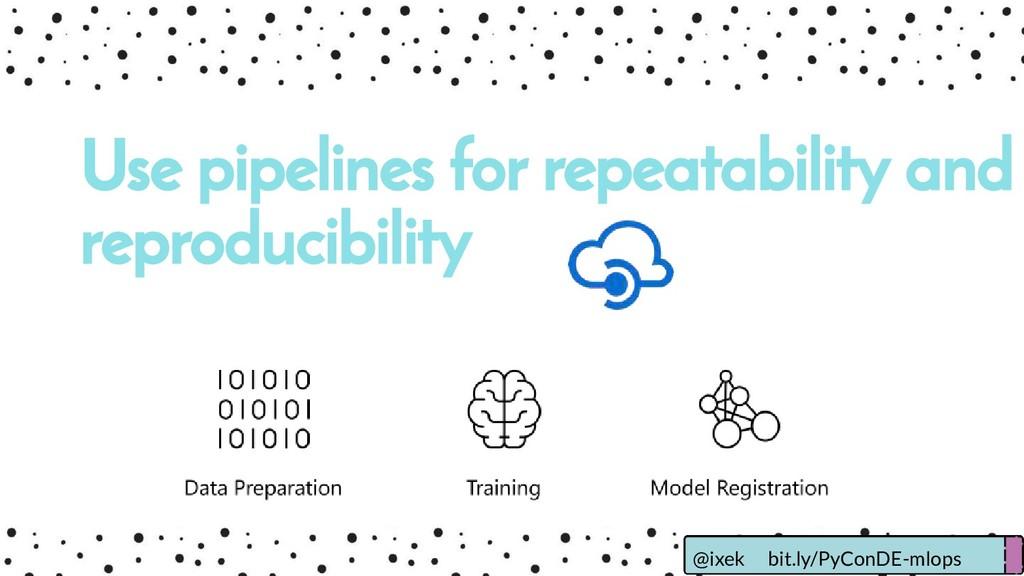 Use pipelines for repeatability and reproducibi...
