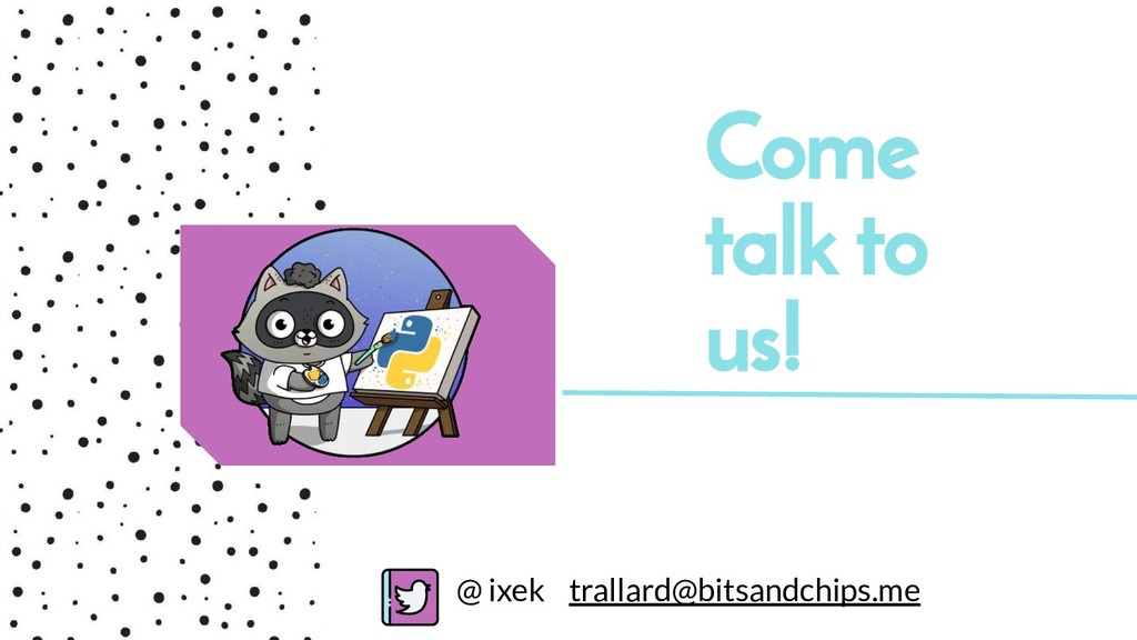 Come talk to us! @ ixek trallard@bitsandchips.me