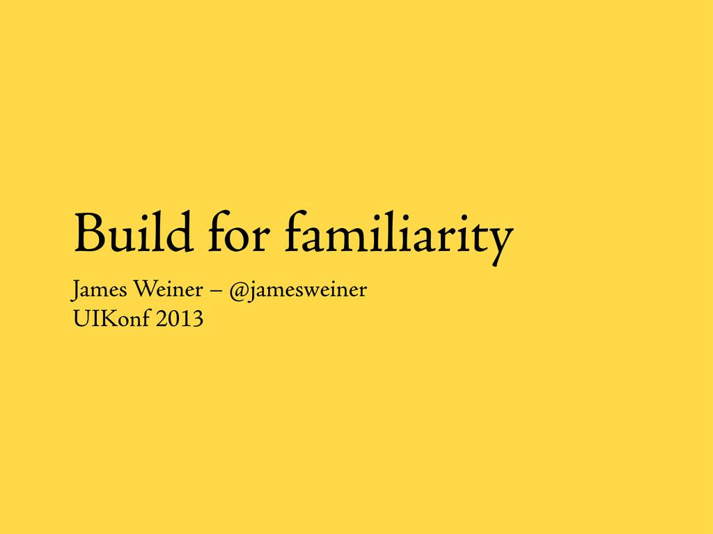 Build for familiarity James Weiner – @jameswein...