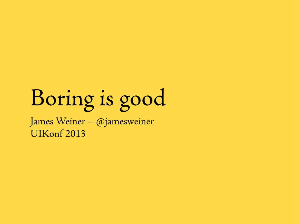 Boring is good James Weiner – @jamesweiner UIKo...