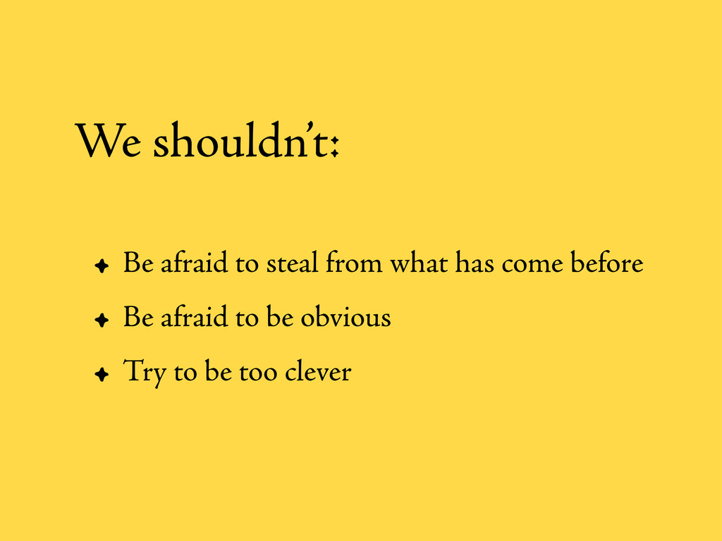 • Be afraid to steal from what has come before ...