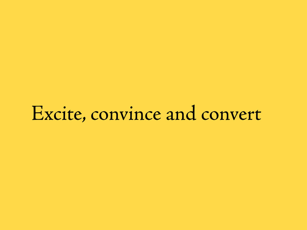 Excite, convince and convert