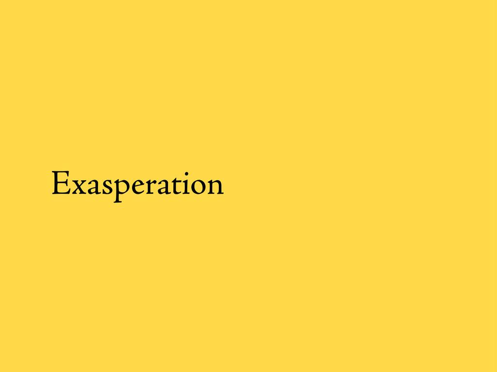 Exasperation