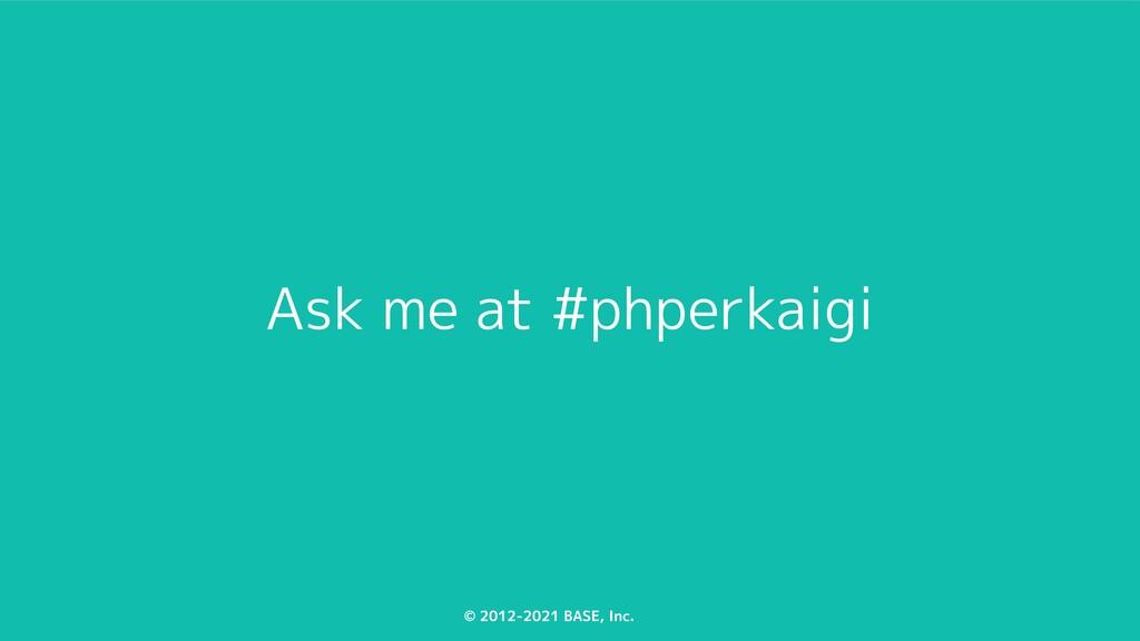© 2012-2021 BASE, Inc. Ask me at #phperkaigi