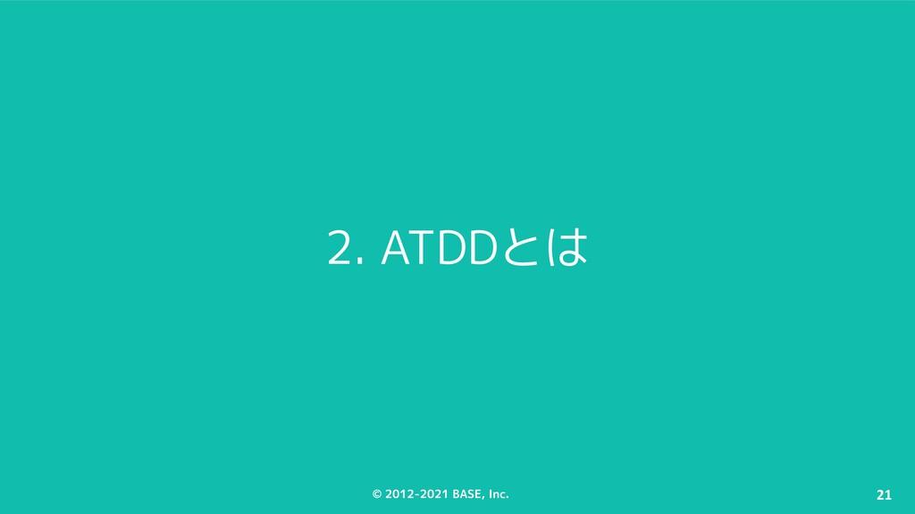 © 2012-2021 BASE, Inc. 21 2. ATDDとは