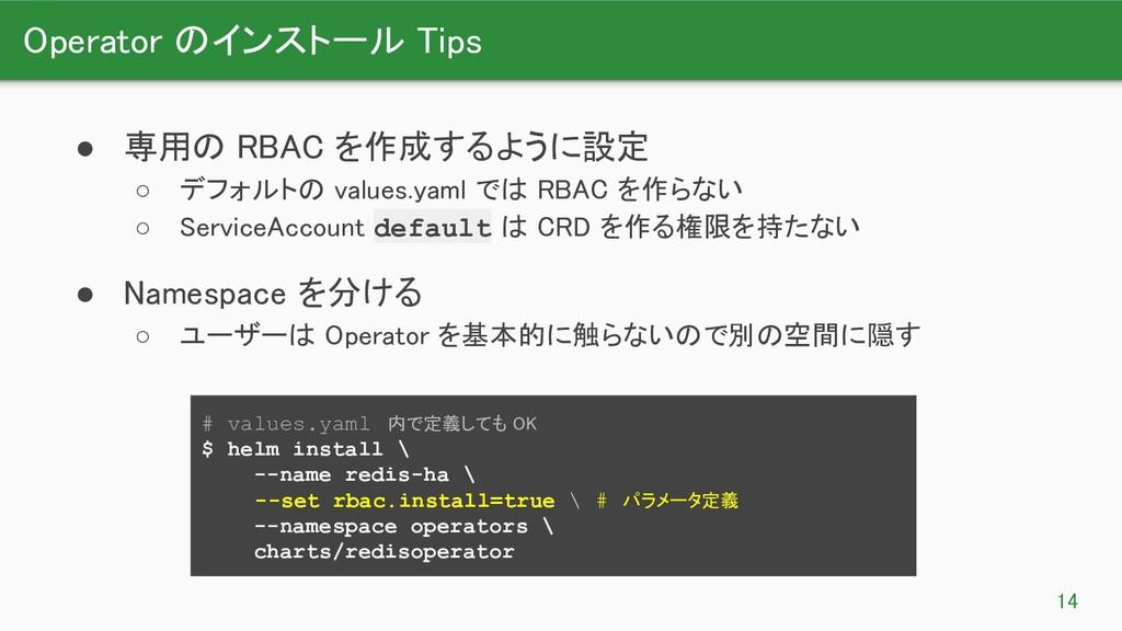 Operator のインストール Tips 14 ● 専用の RBAC を作成するように設...