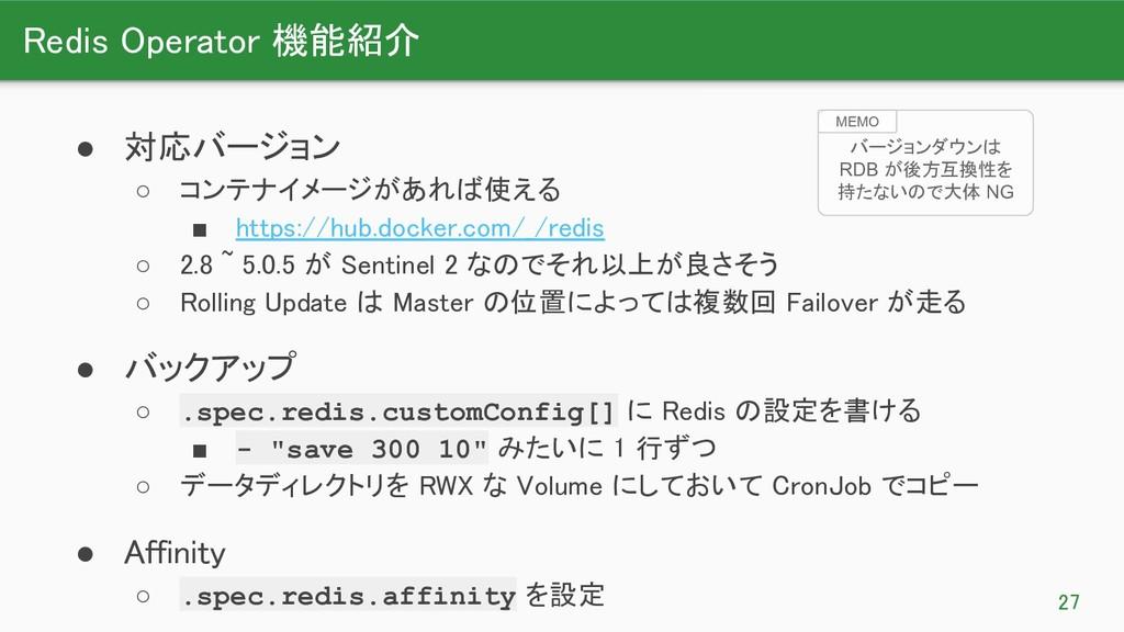 Redis Operator 機能紹介 27 ● 対応バージョン ○ コンテナイメージが...