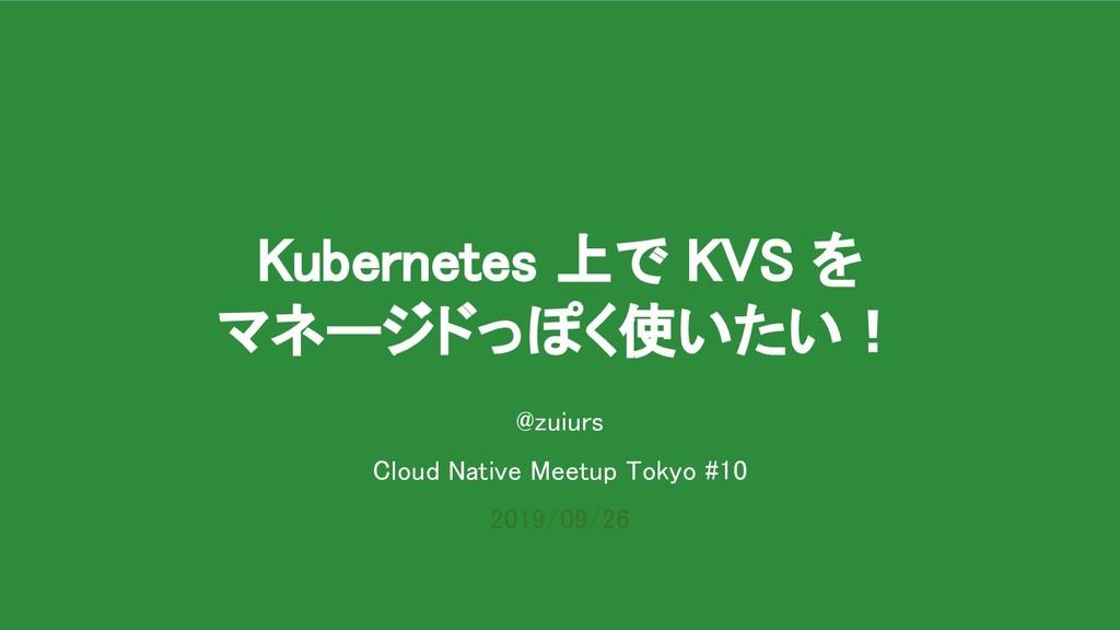 Kubernetes 上で KVS を マネージドっぽく使いたい! @zuiurs Cl...