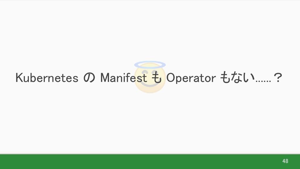 48  Kubernetes の Manifest も Operator もない........