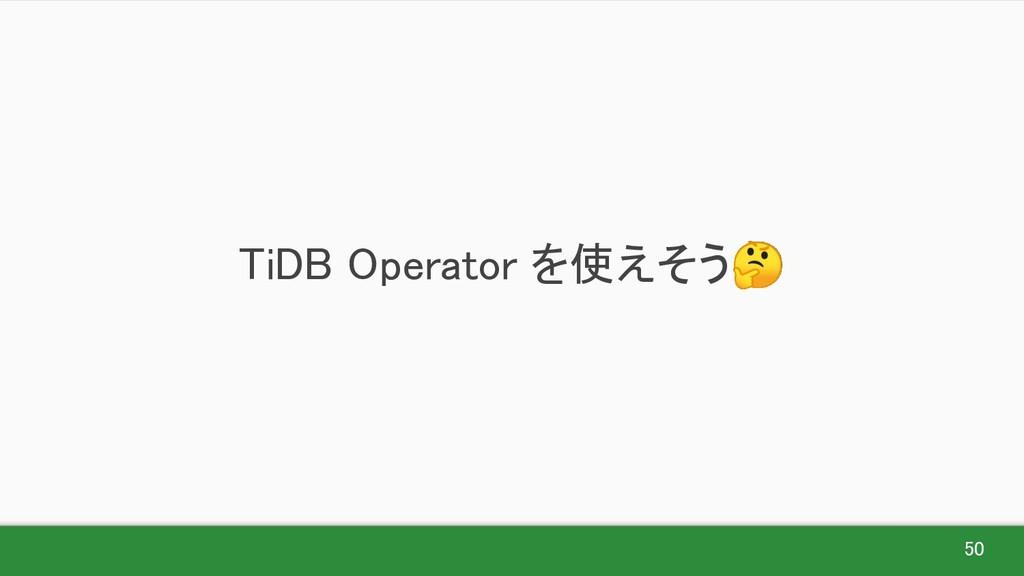 50 TiDB Operator を使えそう