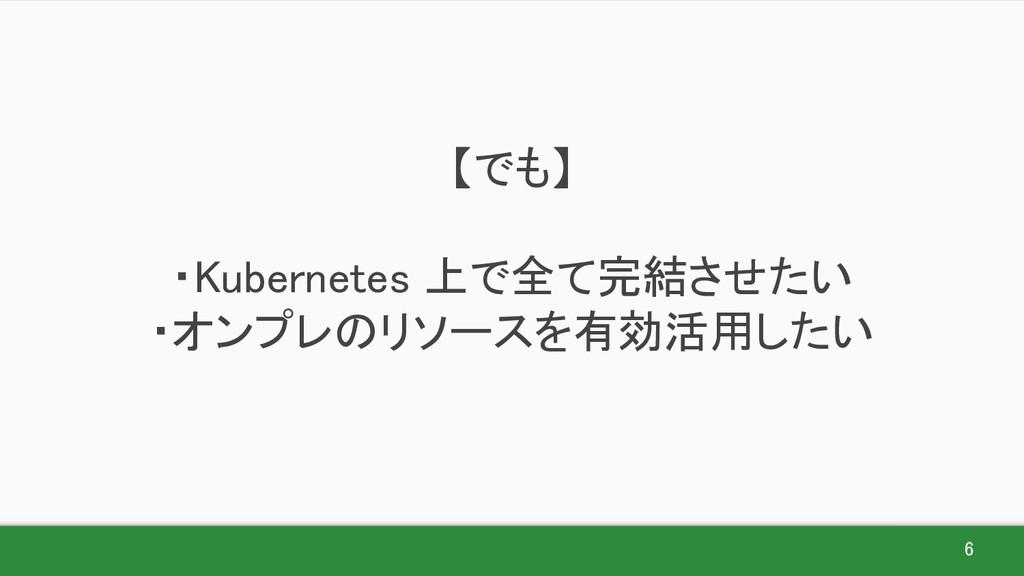 6 【でも】  ・Kubernetes 上で全て完結させたい ・オンプレのリソースを有...