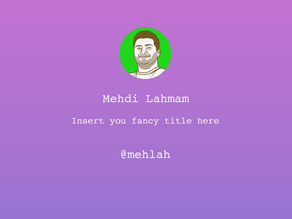 Mehdi Lahmam @mehlah Insert you fancy title here