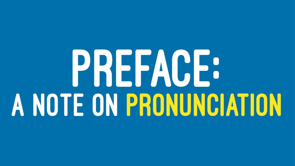 PREFACE: A NOTE ON PRONUNCIATION
