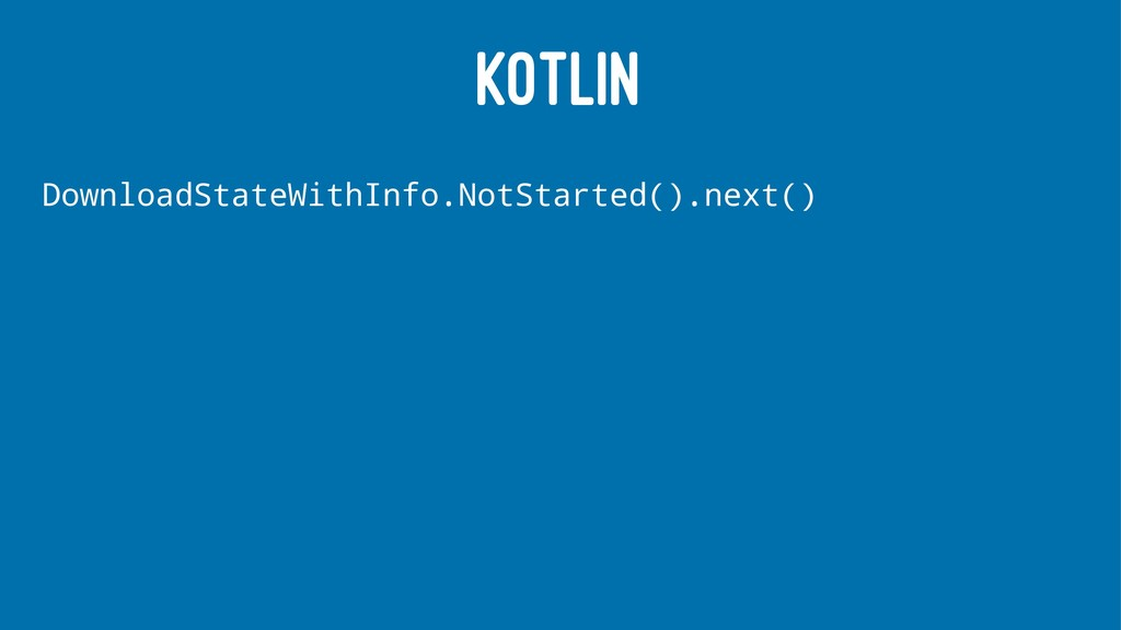 KOTLIN DownloadStateWithInfo.NotStarted().next()