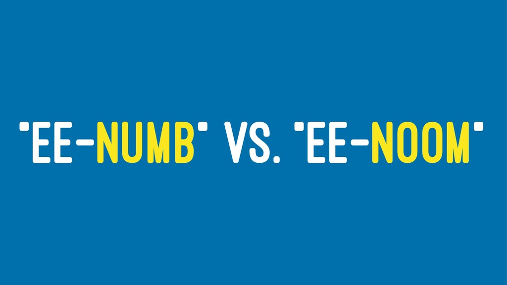 """""""EE-NUMB"""" VS. """"EE-NOOM"""""""