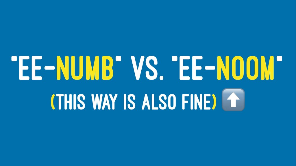"""EE-NUMB"" VS. ""EE-NOOM"" (THIS WAY IS ALSO FINE)"