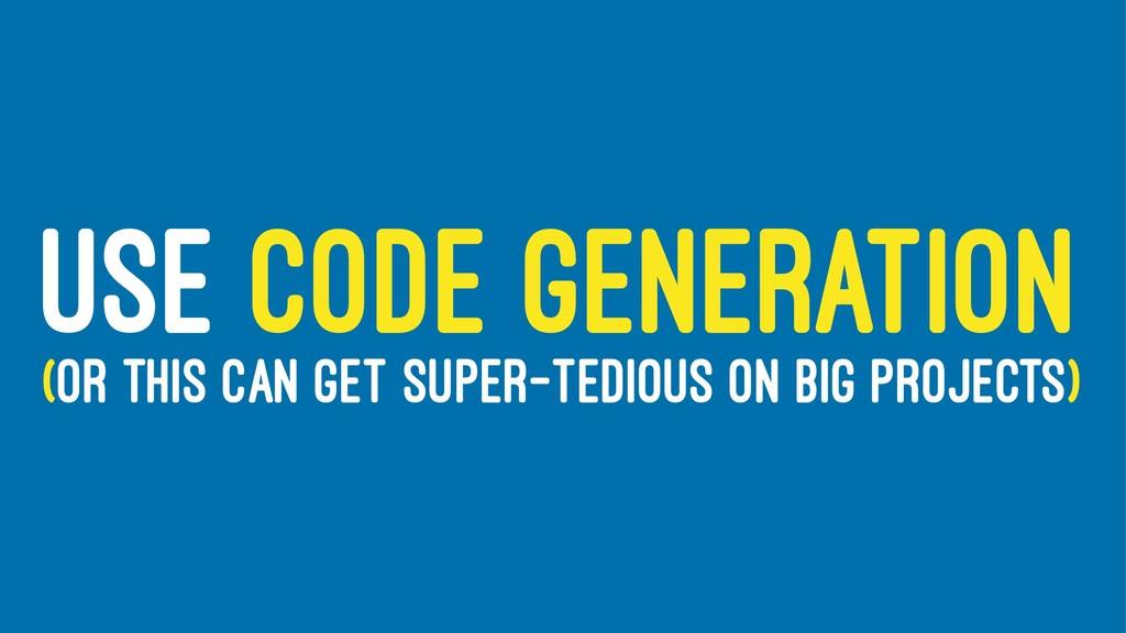USE CODE GENERATION (OR THIS CAN GET SUPER-TEDI...