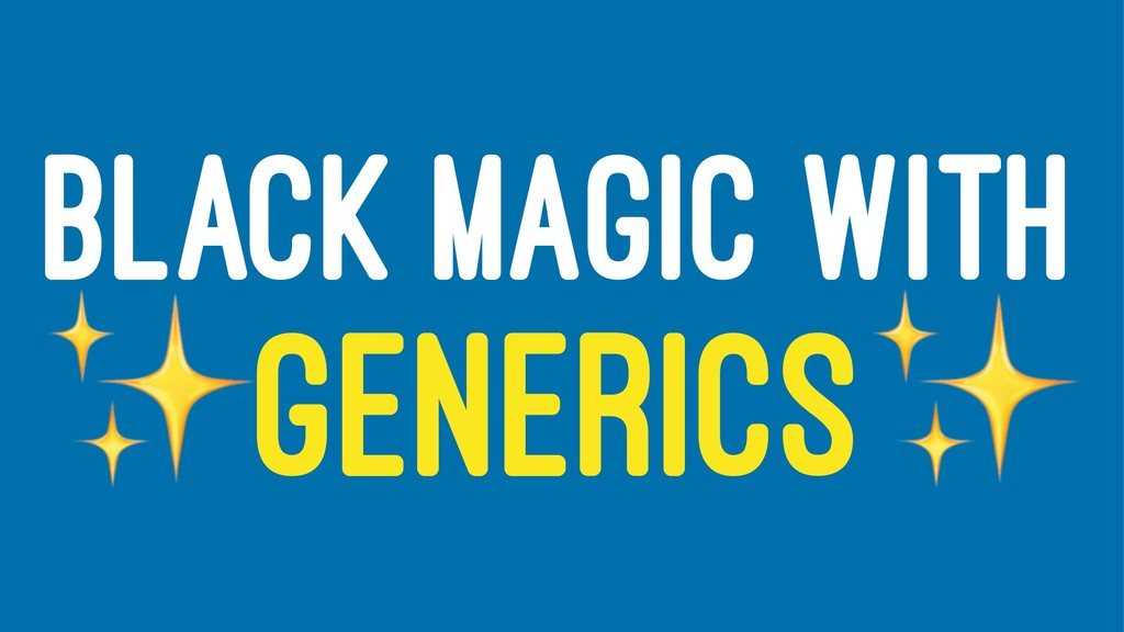 BLACK MAGIC WITH ✨ GENERICS