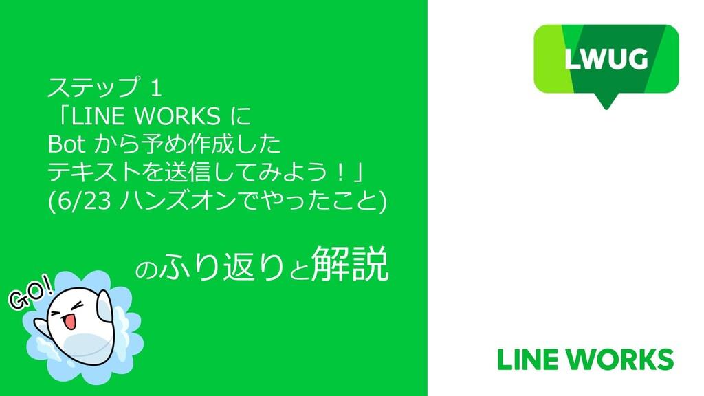 ステップ 1 「LINE WORKS に Bot から予め作成した テキストを送信してみよう︕...