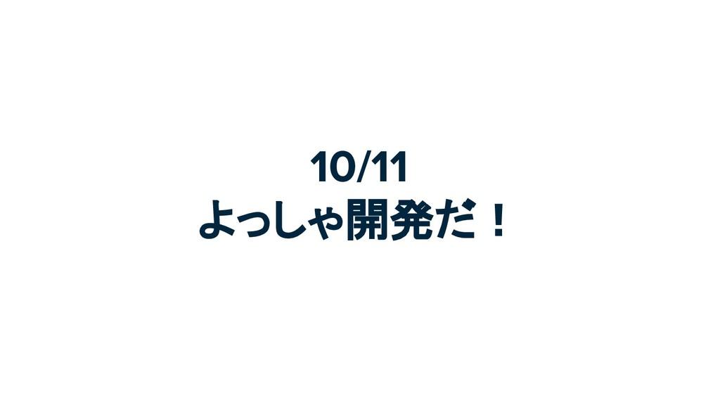 10/11 よっしゃ開発だ!