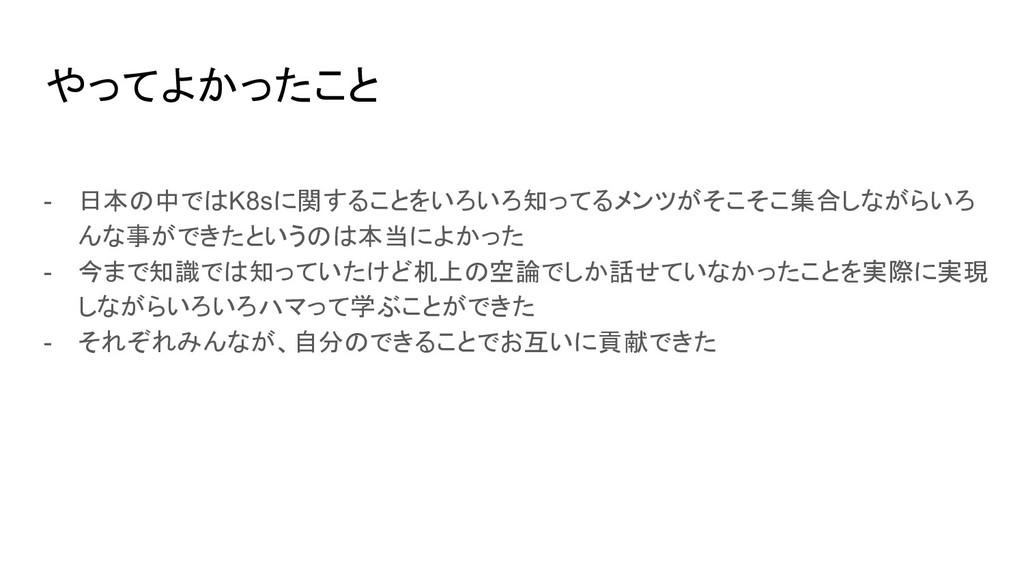 やってよかったこと - 日本の中ではK8sに関することをいろいろ知ってるメンツがそこそこ集合し...