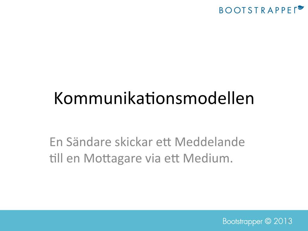 6  Bootstrapper © 2013 Kommunika;onsmodellen...